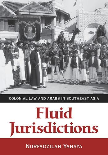 Fluid Jurisdictions: Colonial Law and Arabs in Southeast Asia (Hardback)
