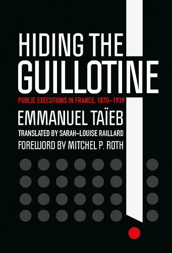 Hiding the Guillotine: Public Executions in France, 1870-1939 (Hardback)