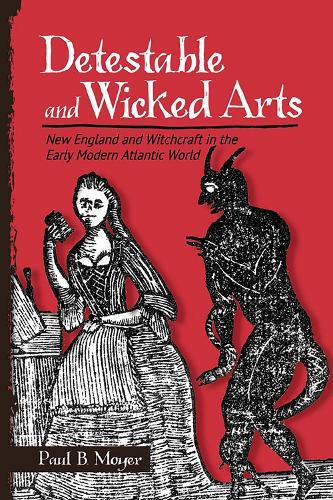 Detestable and Wicked Arts: New England and Witchcraft in the Early Modern Atlantic World (Hardback)