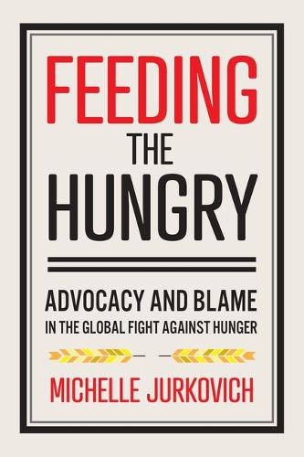 Feeding the Hungry: Advocacy and Blame in the Global Fight against Hunger (Paperback)