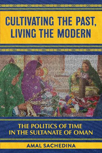 Cultivating the Past, Living the Modern: The Politics of Time in the Sultanate of Oman (Paperback)