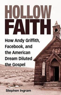 Hollow Faith: How Andy Griffith, Facebook, and the American Dream Diluted the Gospel (Paperback)