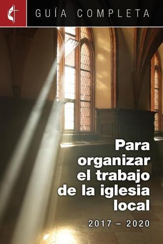 Guia Completa Para Organizar El Trabajo de la Iglesia Local 2017-2020: Guidelines for Leading Your Congregation 2017-2020 Spanish Ministries (Paperback)