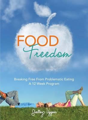 Food Freedom: Breaking Free from Problematic Eating - A Twelve Week Program (Paperback)