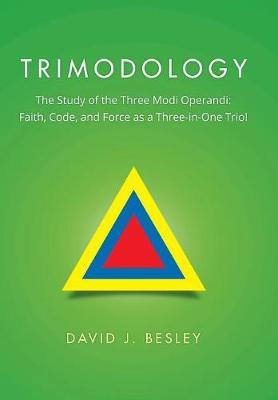 Trimodology: The Study of the Three Modi Operandi: Faith, Code, and Force as a Three-In-One Trio! (Hardback)