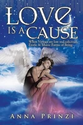Love Is a Cause: When Virtues Are Lost to Ludicrous, Erotic & Manic Forms of Being (Paperback)