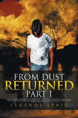 From Dust Returned Part I: Recovering from Catastrophic Loss the Stage of the Child (Paperback)