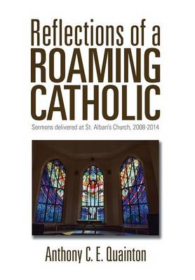Reflections of a Roaming Catholic: Sermons Delivered at St. Alban's Church, 2008-2014 (Hardback)