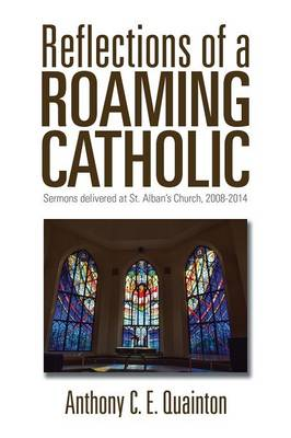 Reflections of a Roaming Catholic: Sermons Delivered at St. Alban's Church, 2008-2014 (Paperback)