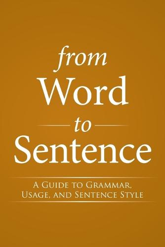 From Word to Sentence: A Guide to Grammar, Usage, and Sentence Style (Paperback)