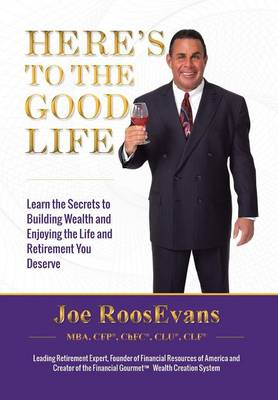 Here's to the Good Life: Learn the Secrets to Building Wealth and Enjoying the Life and Retirement You Deserve (Hardback)
