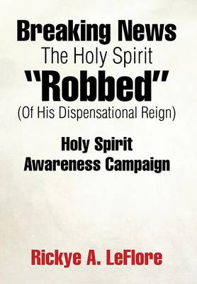 Breaking News the Holy Spirit Robbed (of His Dispensational Reign): Holy Spirit Awareness Campaign (Hardback)