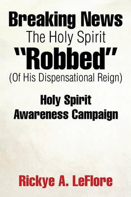 Breaking News the Holy Spirit Robbed (of His Dispensational Reign): Holy Spirit Awareness Campaign (Paperback)