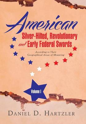 American Silver-Hilted, Revolutionary and Early Federal Swords Volume I: According to Their Geographical Areas of Mounting (Hardback)