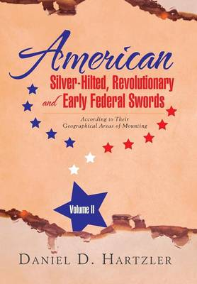 American Silver-Hilted, Revolutionary and Early Federal Swords Volume II: According to Their Geographical Areas of Mounting (Hardback)