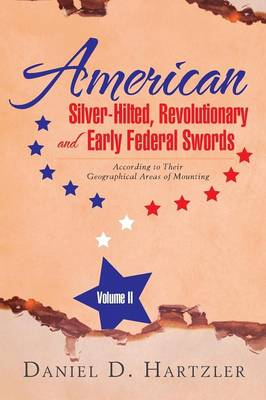 American Silver-Hilted, Revolutionary and Early Federal Swords Volume II: According to Their Geographical Areas of Mounting (Paperback)