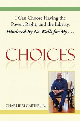 Choices: I Can Choose Having the Power, Right, and the Liberty. Hindered by No Walls for My . . . (Paperback)
