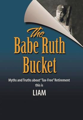 The Babe Ruth Bucket: Myths and Truths about Tax-Free Retirement (Hardback)