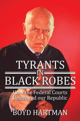 Tyrants in Black Robes: How the Federal Courts Destroyed Our Republic (Paperback)