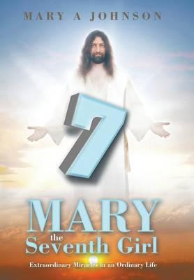 Mary the Seventh Girl: Extraordinary Miracles in an Ordinary Life (Hardback)