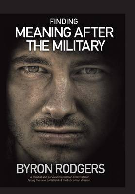 Finding Meaning After the Military: A Combat and Survival Manual for Every Veteran Facing the New Battlefield of Life When Entering the 1st Civilian Division (Hardback)