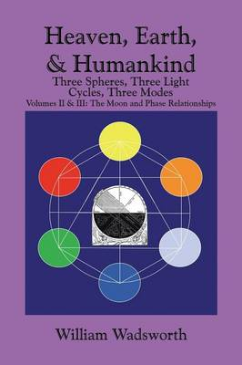 Heaven, Earth, & Humankind: Three Spheres, Three Light Cycles, Three Modes: Volumes II & III: The Moon and Phase Relationships (Paperback)