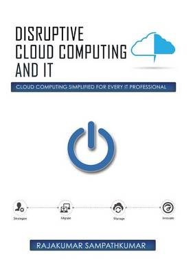 Disruptive Cloud Computing and It: Cloud Computing Simplified for Every It Professional (Hardback)