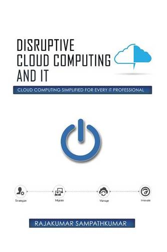 Disruptive Cloud Computing and It: Cloud Computing Simplified for Every It Professional (Paperback)