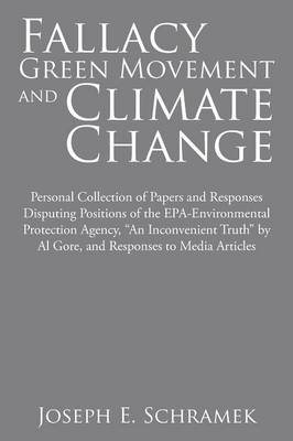 Fallacy of the Green Movement and Climate Change: Personal Collection of Papers and Responses Disputing Positions of the Epa-Environmental Protection Agency, an Inconvenient Truth by Al Gore, and Responses to Media Articles (Paperback)