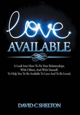 Love Available: A Look Into How to Fix Your Relationships, with Others, and with Yourself. to Help You to Be Available to Love and to Be Loved. (Hardback)