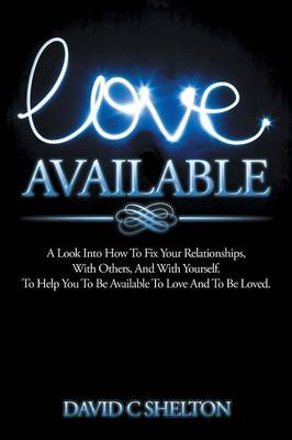 Love Available: A Look Into How to Fix Your Relationships, with Others, and with Yourself. to Help You to Be Available to Love and to Be Loved. (Paperback)