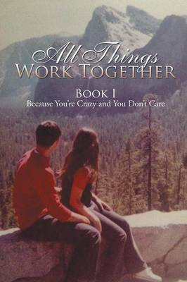 All Things Work Together: Book I Because You're Crazy and You Don't Care (Paperback)