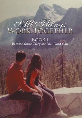 All Things Work Together: Book I Because You're Crazy and You Don't Care (Hardback)