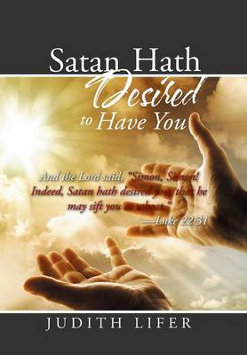"""Satan Hath Desired to Have You: And the Lord Said, """"simon, Simon! Indeed, Satan Hath Desired You, That He May Sift You as Wheat."""" --Luke 22:31 (Hardback)"""