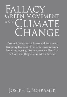 Fallacy of the Green Movement and Climate Change: Personal Collection of Papers and Responses Disputing Positions of the Epa-Environmental Protection Agency, an Inconvenient Truth by Al Gore, and Responses to Media Articles (Hardback)