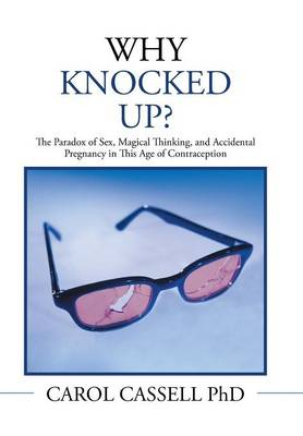 Why Knocked Up?: The Paradox of Sex, Magical Thinking, and Accidental Pregnancy in This Age of Contraception (Hardback)