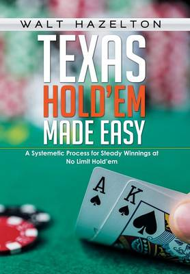 Texas Hold'em Made Easy: A Systemetic Process for Steady Winnings at No Limit Hold'em (Hardback)