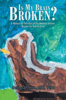 Is My Brain Broken?: A Manual on Disorders of the Nervous System Written for Kids by Kids (Paperback)