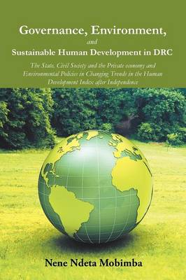 Governance, Environment, and Sustainable Human Development in Drc: The State, Civil Society and the Private Economy and Environmental Policies in Changing Trends in the Human Development Index After Independence (Paperback)