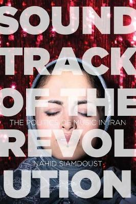 Soundtrack of the Revolution: The Politics of Music in Iran - Stanford Studies in Middle Eastern and Islamic Societies and Cultures (Paperback)