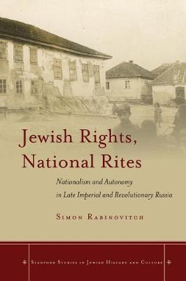 Jewish Rights, National Rites: Nationalism and Autonomy in Late Imperial and Revolutionary Russia - Stanford Studies in Jewish History and Culture (Paperback)