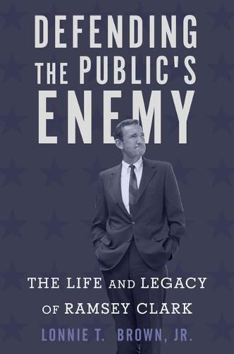 Defending the Public's Enemy: The Life and Legacy of Ramsey Clark (Hardback)