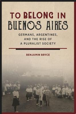 To Belong in Buenos Aires: Germans, Argentines, and the Rise of a Pluralist Society (Hardback)
