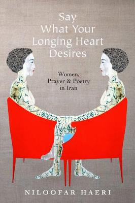 Say What Your Longing Heart Desires: Women, Prayer, and Poetry in Iran (Hardback)