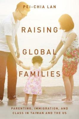 Raising Global Families: Parenting, Immigration, and Class in Taiwan and the US (Hardback)