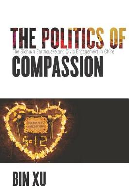 The Politics of Compassion: The Sichuan Earthquake and Civic Engagement in China (Hardback)