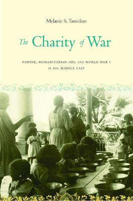 The Charity of War: Famine, Humanitarian Aid, and World War I in the Middle East (Hardback)