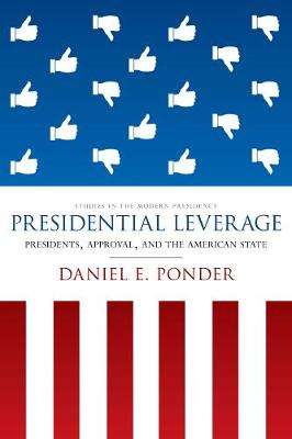 Presidential Leverage: Presidents, Approval, and the American State - Studies in the Modern Presidency (Hardback)