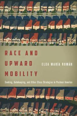 Race and Upward Mobility: Seeking, Gatekeeping, and Other Class Strategies in Postwar America - Stanford Studies in Comparative Race and Ethnicity (Hardback)