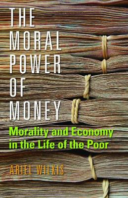 The Moral Power of Money: Morality and Economy in the Life of the Poor - Culture and Economic Life (Hardback)